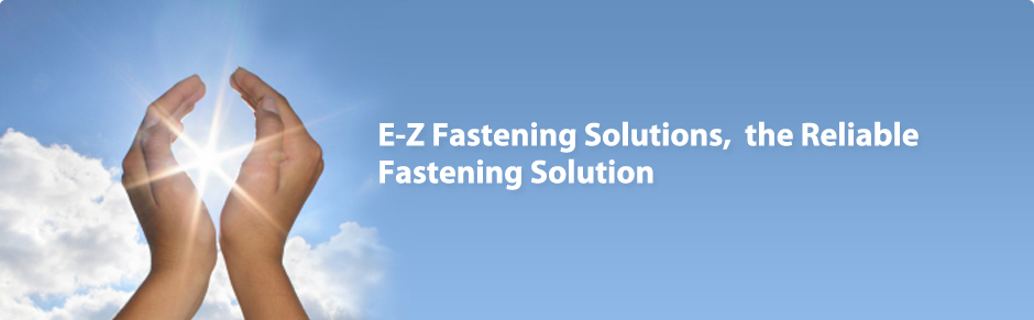 E-Z Fastening Solutions is quality products delivered on time, all the time